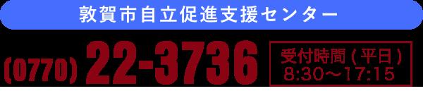 お電話でのお問い合わせ 0770-22-3736 受付時間(平日)8時30分から17時15分まで